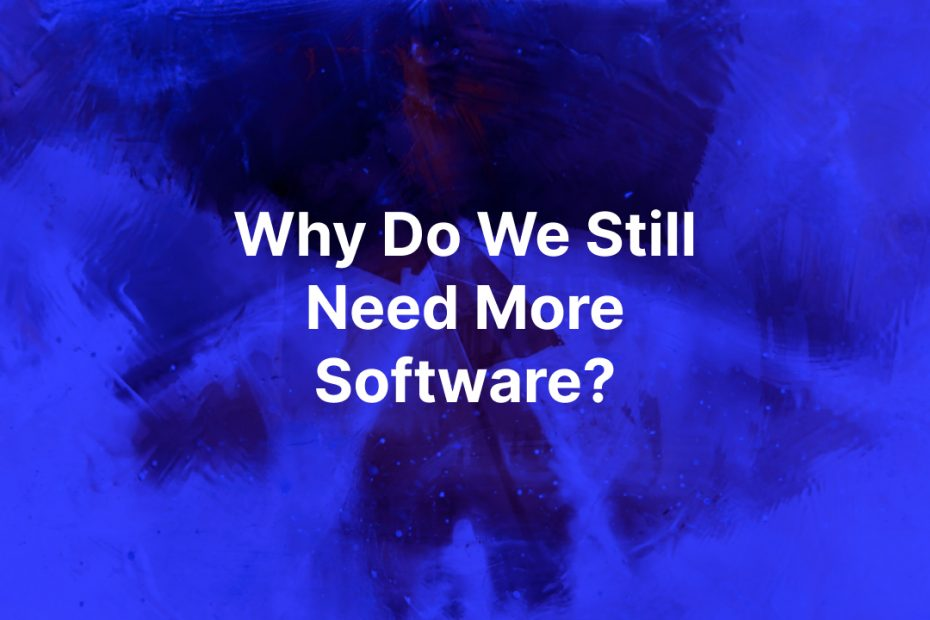 Why do we still need more software